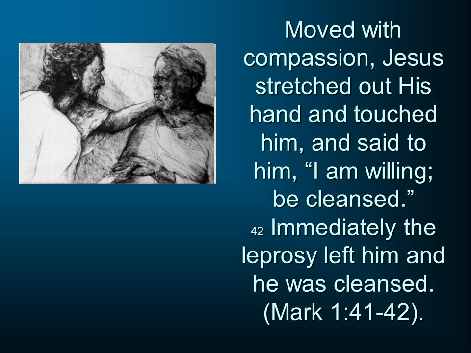 Moved with compassion, Jesus stretched out His hand and touched him, and said to him, I am willing; be cleansed. 42 Immediately the leprosy left him and he was cleansed.