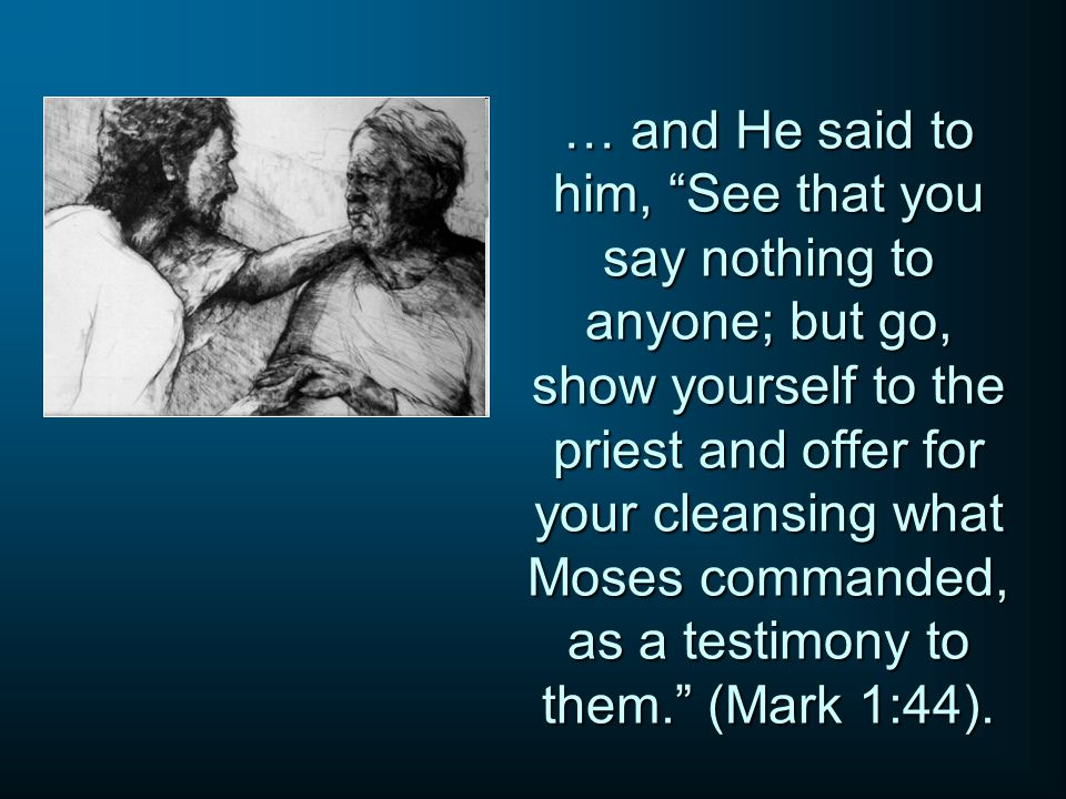 … and He said to him, See that you say nothing to anyone; but go, show yourself to the priest and offer for your cleansing what Moses commanded, as a testimony to them. (Mark 1:44).