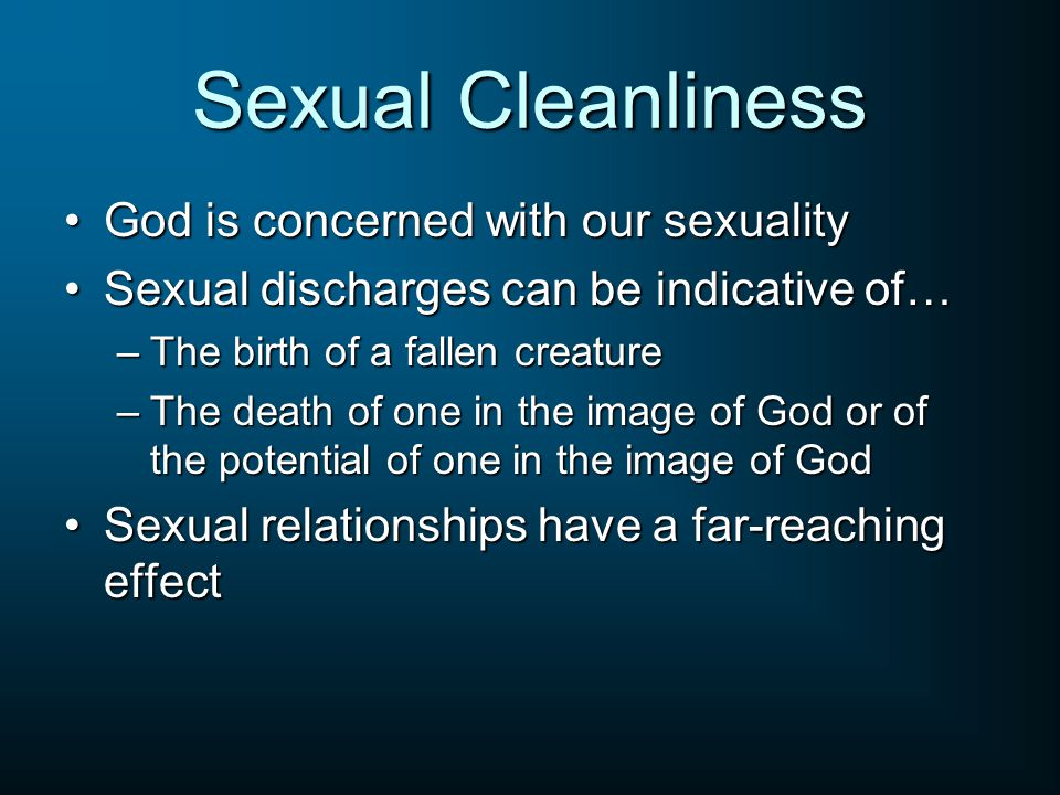 Sexual Cleanliness God is concerned with our sexualityGod is concerned with our sexuality Sexual discharges can be indicative of…Sexual discharges can be indicative of… –The birth of a fallen creature –The death of one in the image of God or of the potential of one in the image of God Sexual relationships have a far-reaching effectSexual relationships have a far-reaching effect