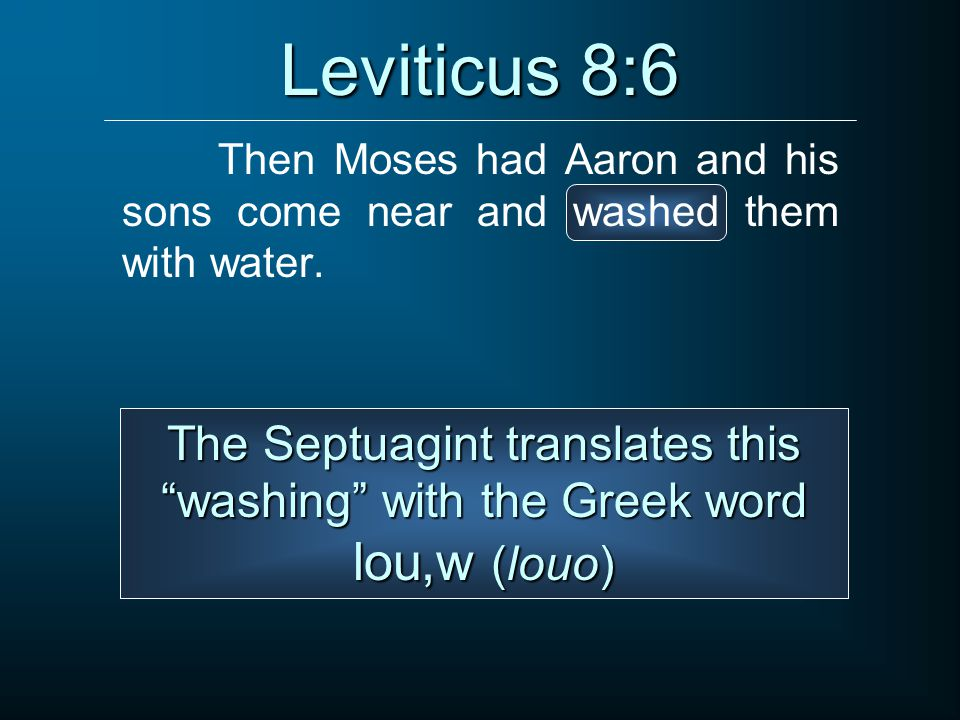 Leviticus 8:6 Then Moses had Aaron and his sons come near and washed them with water.