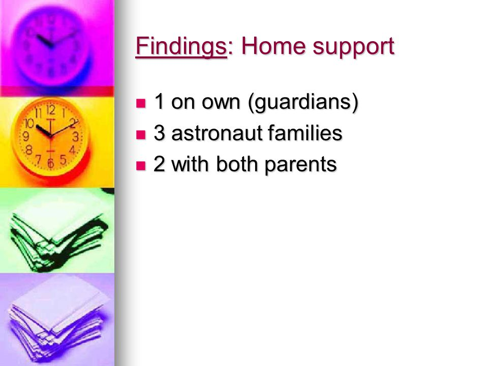 Findings: Home support 1 on own (guardians) 1 on own (guardians) 3 astronaut families 3 astronaut families 2 with both parents 2 with both parents