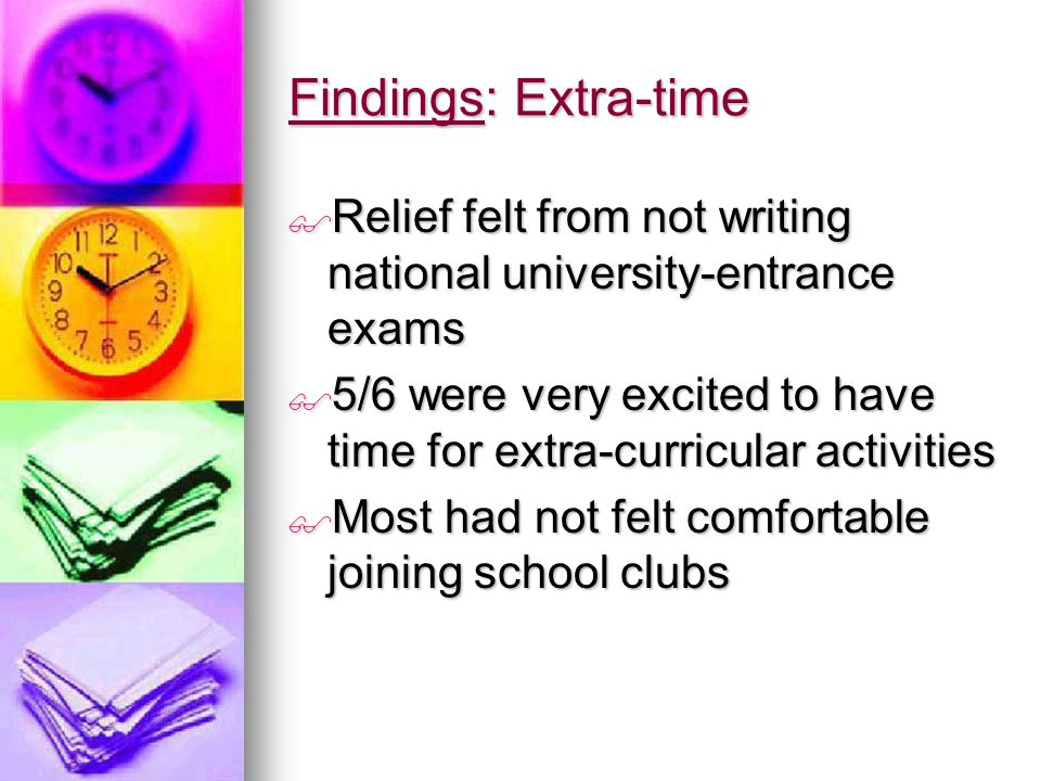 Findings: Extra-time  Relief felt from not writing national university-entrance exams  5/6 were very excited to have time for extra-curricular activities  Most had not felt comfortable joining school clubs