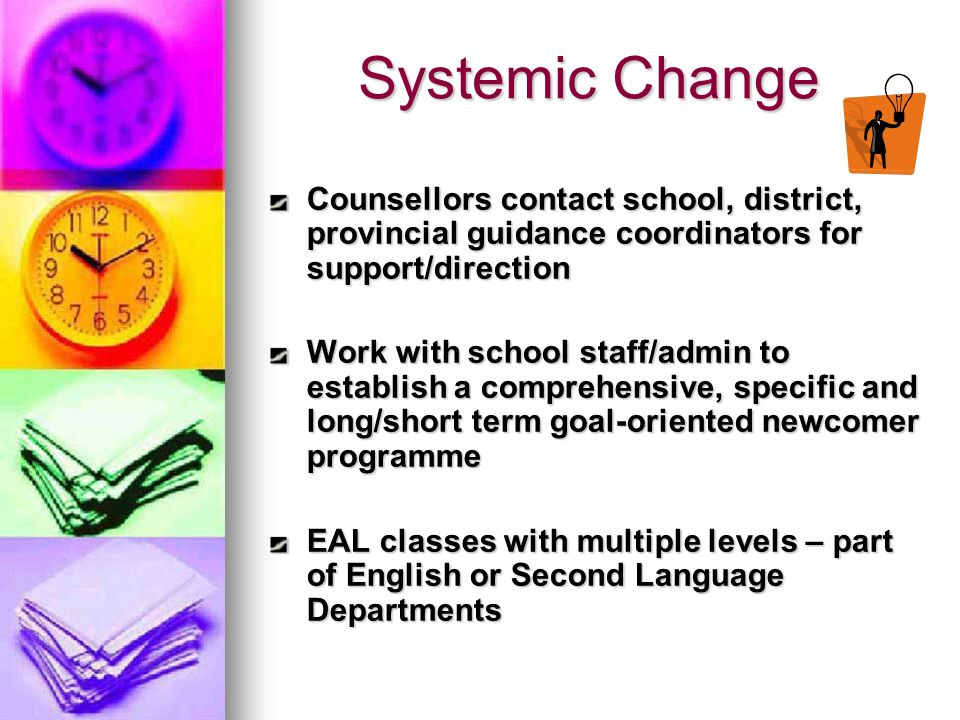 Systemic Change Counsellors contact school, district, provincial guidance coordinators for support/direction Work with school staff/admin to establish a comprehensive, specific and long/short term goal-oriented newcomer programme EAL classes with multiple levels – part of English or Second Language Departments