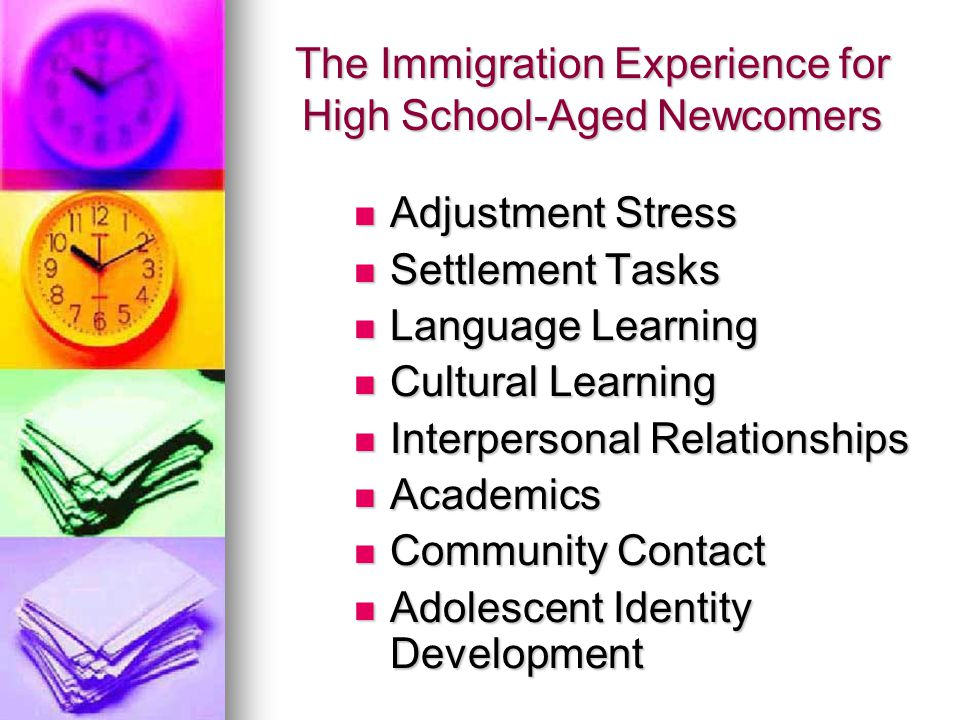 The Immigration Experience for High School-Aged Newcomers Adjustment Stress Adjustment Stress Settlement Tasks Settlement Tasks Language Learning Language Learning Cultural Learning Cultural Learning Interpersonal Relationships Interpersonal Relationships Academics Academics Community Contact Community Contact Adolescent Identity Development Adolescent Identity Development