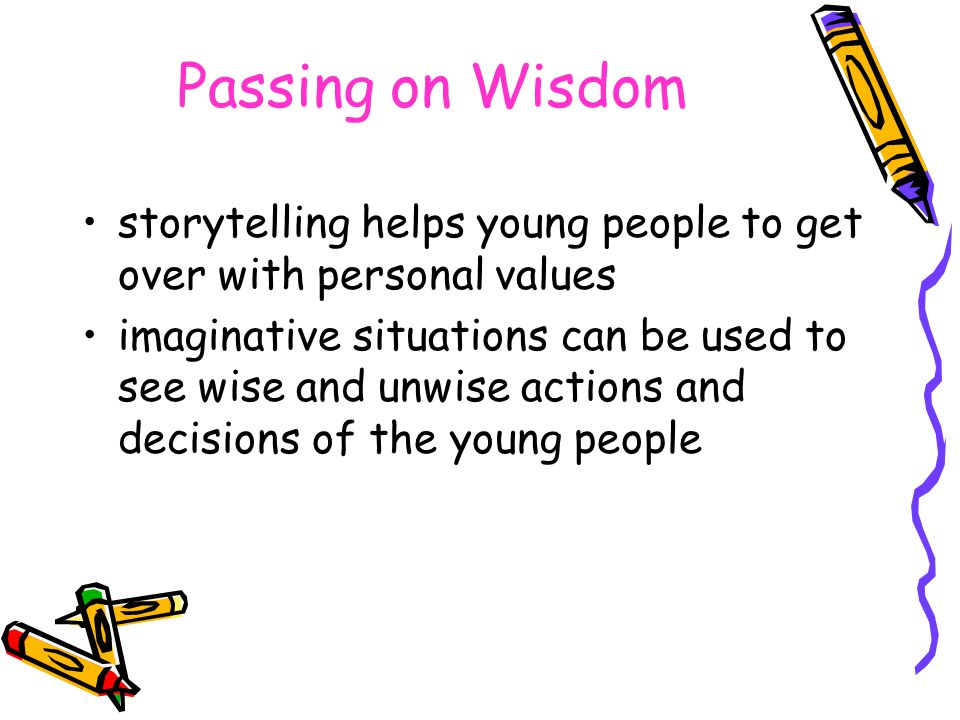 Passing on Wisdom storytelling helps young people to get over with personal values imaginative situations can be used to see wise and unwise actions and decisions of the young people