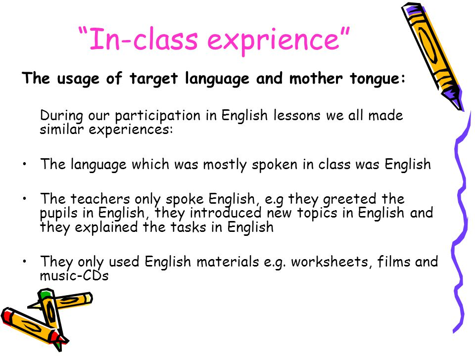 In-class exprience The usage of target language and mother tongue: During our participation in English lessons we all made similar experiences: The language which was mostly spoken in class was English The teachers only spoke English, e.g they greeted the pupils in English, they introduced new topics in English and they explained the tasks in English They only used English materials e.g.