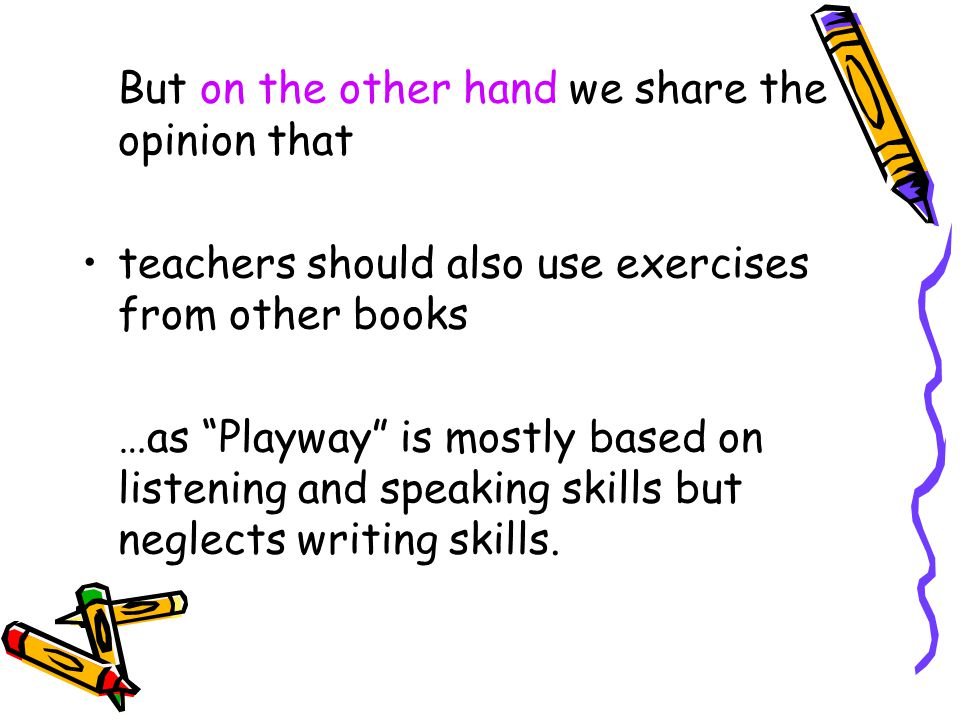 But on the other hand we share the opinion that teachers should also use exercises from other books …as Playway is mostly based on listening and speaking skills but neglects writing skills.