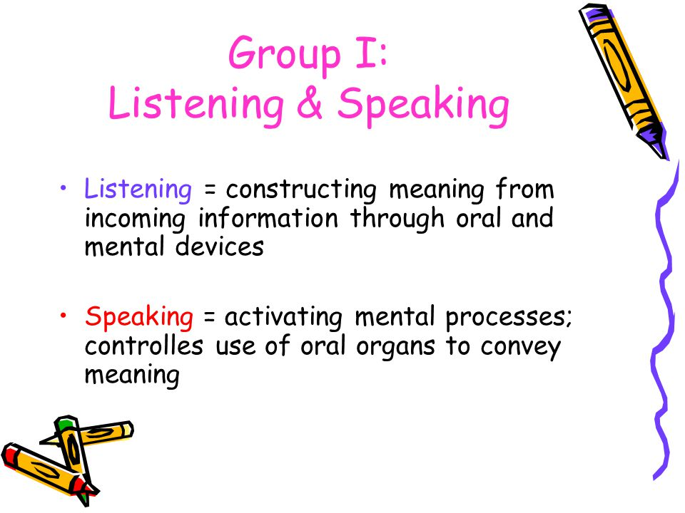 Group I: Listening & Speaking Listening = constructing meaning from incoming information through oral and mental devices Speaking = activating mental processes; controlles use of oral organs to convey meaning