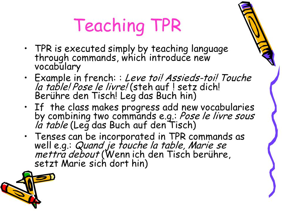 How a TPR-teacher should be A TPR teacher must always be on He has to be active, energetic and in a leading role He has to be adequately prepared Introduce not more than three new vocabulary words at a time and repeat these words until everybody understands them