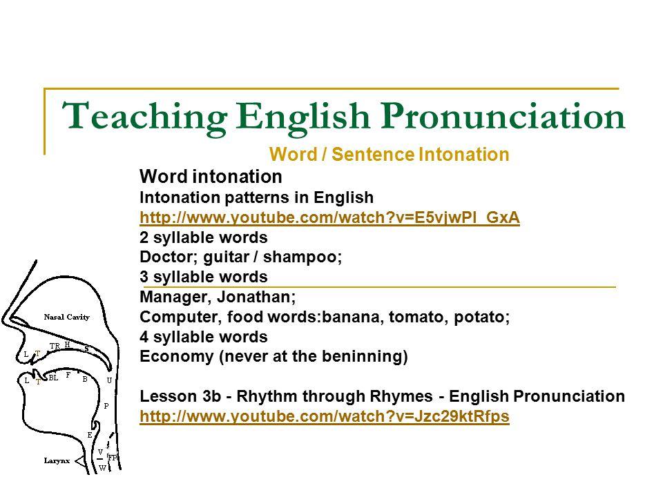 Teaching English Pronunciation Word / Sentence Intonation Word intonation Intonation patterns in English http://www.youtube.com/watch?v=E5vjwPI_GxA 2 syllable words Doctor; guitar / shampoo; 3 syllable words Manager, Jonathan; Computer, food words:banana, tomato, potato; 4 syllable words Economy (never at the beninning) Lesson 3b - Rhythm through Rhymes - English Pronunciation http://www.youtube.com/watch?v=Jzc29ktRfps