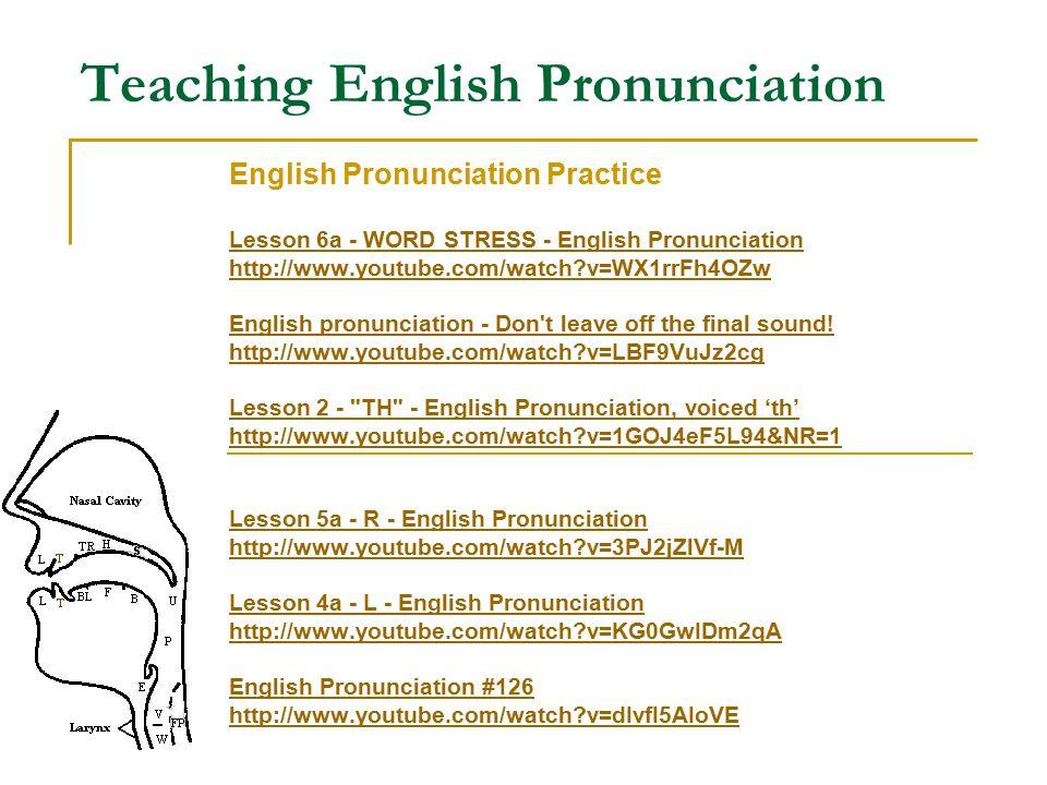 Teaching English Pronunciation English Pronunciation Practice Lesson 6a - WORD STRESS - English Pronunciation http://www.youtube.com/watch v=WX1rrFh4OZw English pronunciation - Don t leave off the final sound.