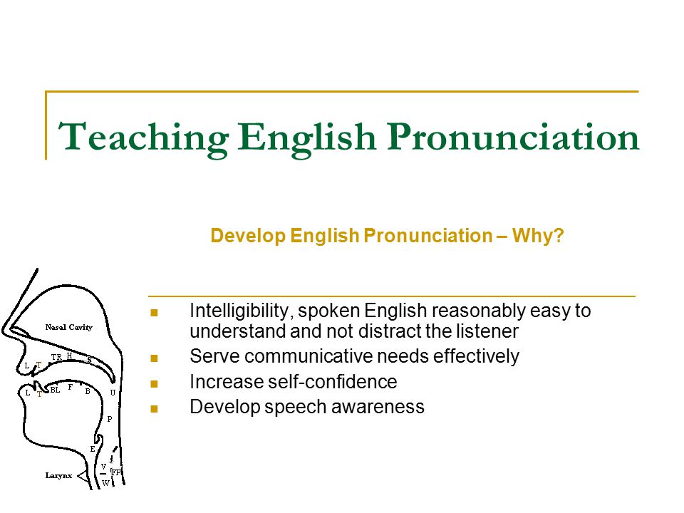 Teaching English Pronunciation Develop English Pronunciation – Why? Intelligibility, spoken English reasonably easy to understand and not distract the