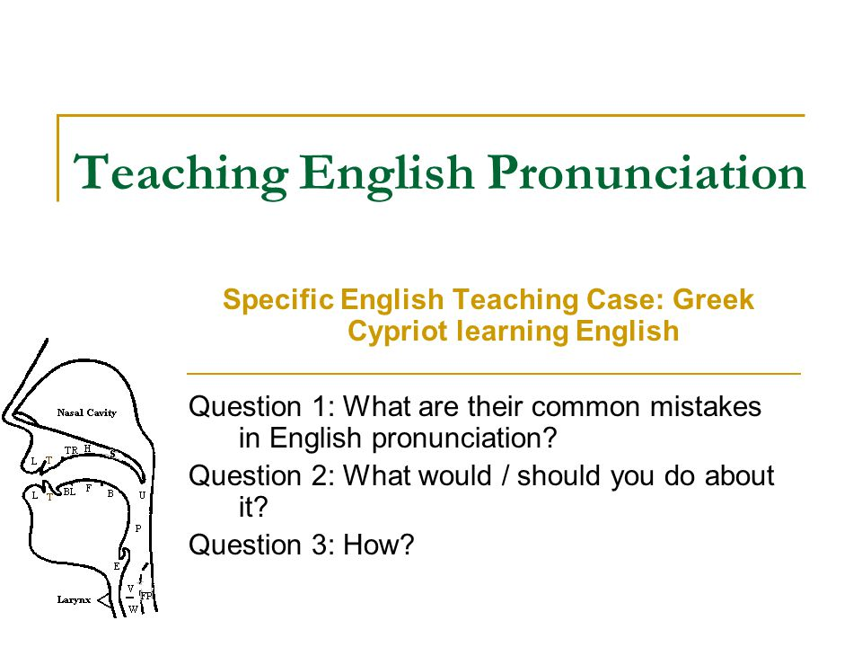 Teaching English Pronunciation Specific English Teaching Case: Greek Cypriot learning English Question 1: What are their common mistakes in English pr