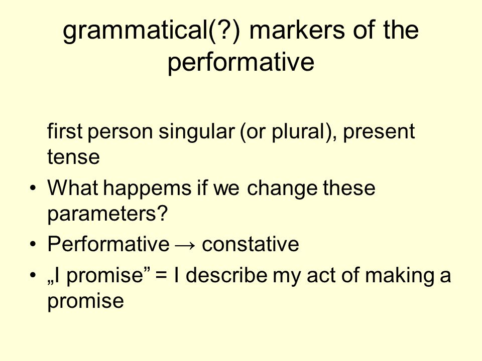 grammatical( ) markers of the performative first person singular (or plural), present tense What happems if we change these parameters.