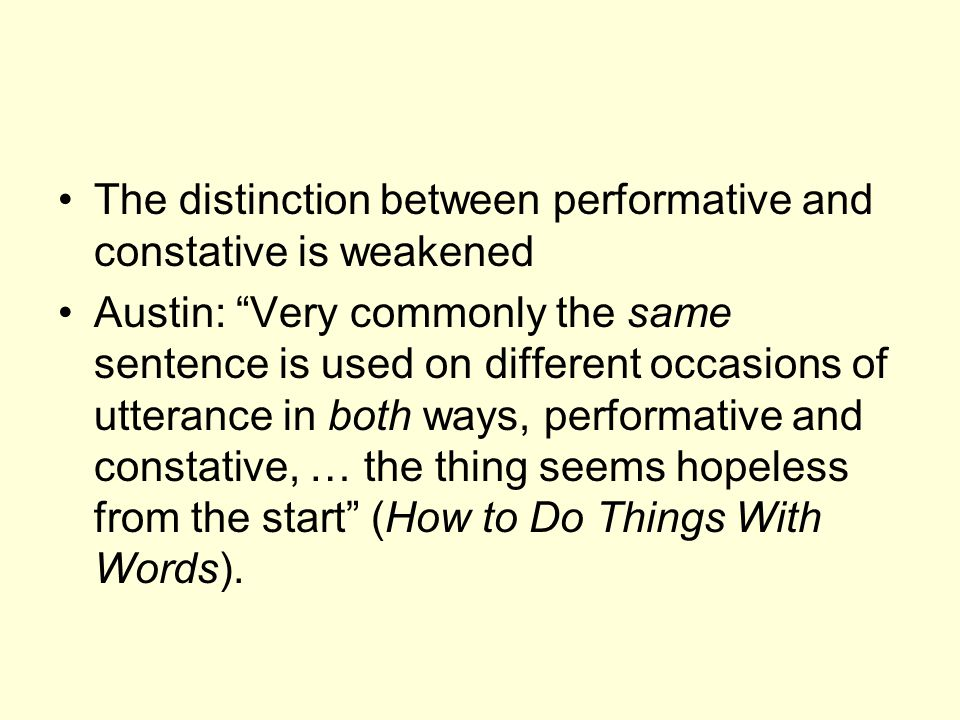 The distinction between performative and constative is weakened Austin: Very commonly the same sentence is used on different occasions of utterance in both ways, performative and constative, … the thing seems hopeless from the start (How to Do Things With Words).