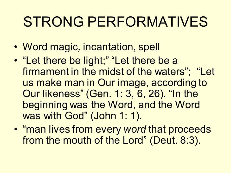 STRONG PERFORMATIVES Word magic, incantation, spell Let there be light; Let there be a firmament in the midst of the waters ; Let us make man in Our image, according to Our likeness (Gen.