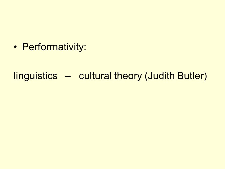 Performativity: linguistics – cultural theory (Judith Butler)