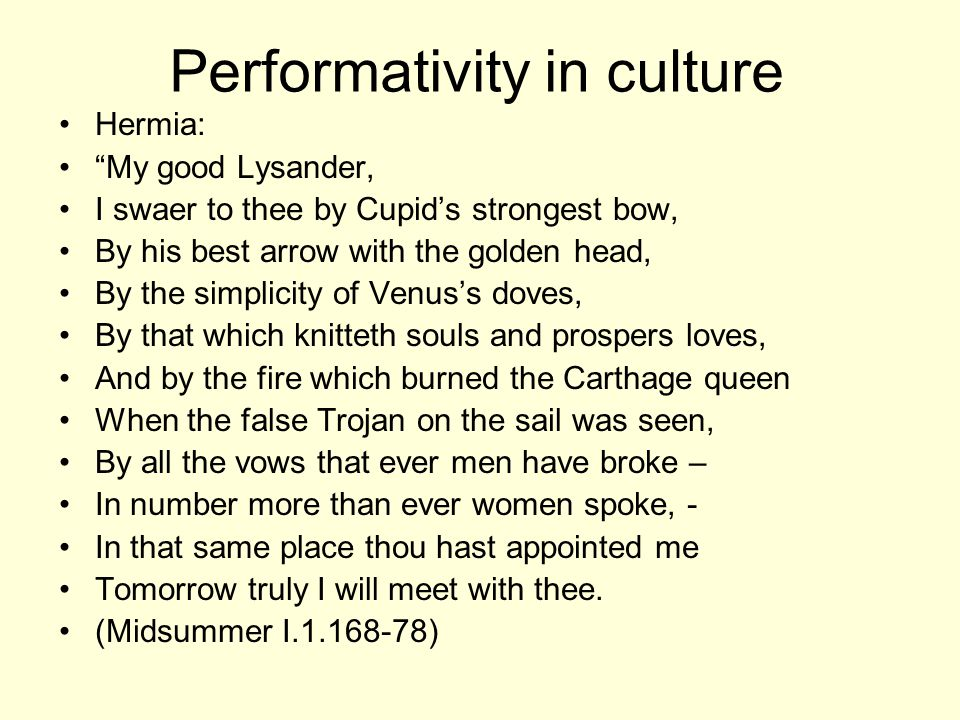 Performativity in culture Hermia: My good Lysander, I swaer to thee by Cupid's strongest bow, By his best arrow with the golden head, By the simplicity of Venus's doves, By that which knitteth souls and prospers loves, And by the fire which burned the Carthage queen When the false Trojan on the sail was seen, By all the vows that ever men have broke – In number more than ever women spoke, - In that same place thou hast appointed me Tomorrow truly I will meet with thee.