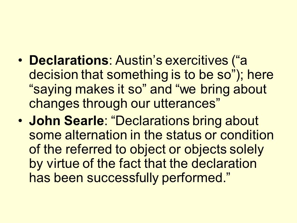 Declarations: Austin's exercitives ( a decision that something is to be so ); here saying makes it so and we bring about changes through our utterances John Searle: Declarations bring about some alternation in the status or condition of the referred to object or objects solely by virtue of the fact that the declaration has been successfully performed.