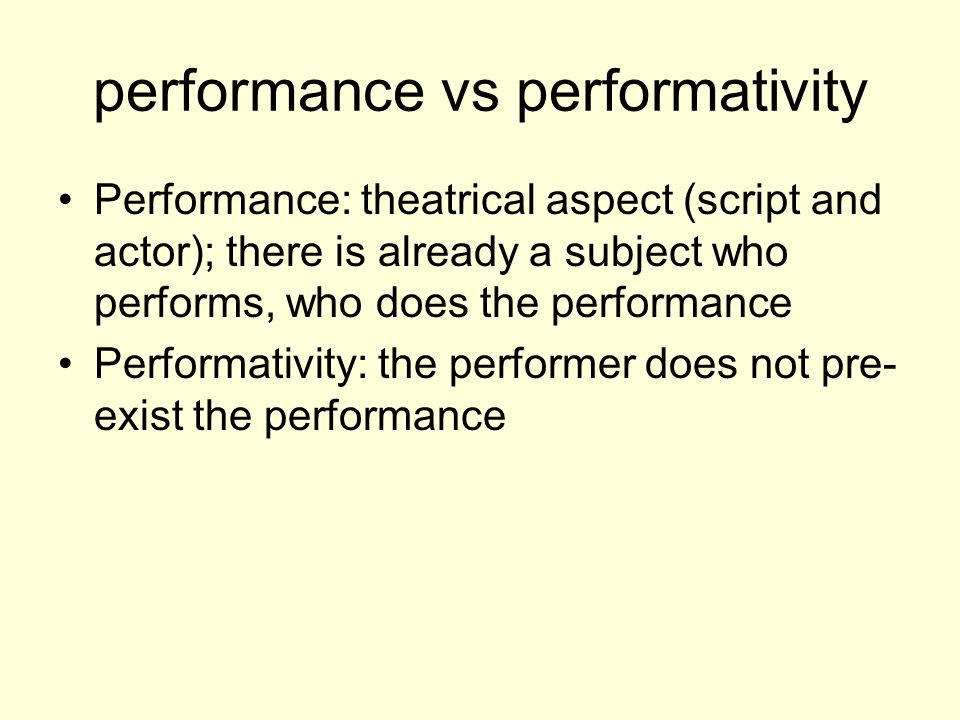 performance vs performativity Performance: theatrical aspect (script and actor); there is already a subject who performs, who does the performance Performativity: the performer does not pre- exist the performance
