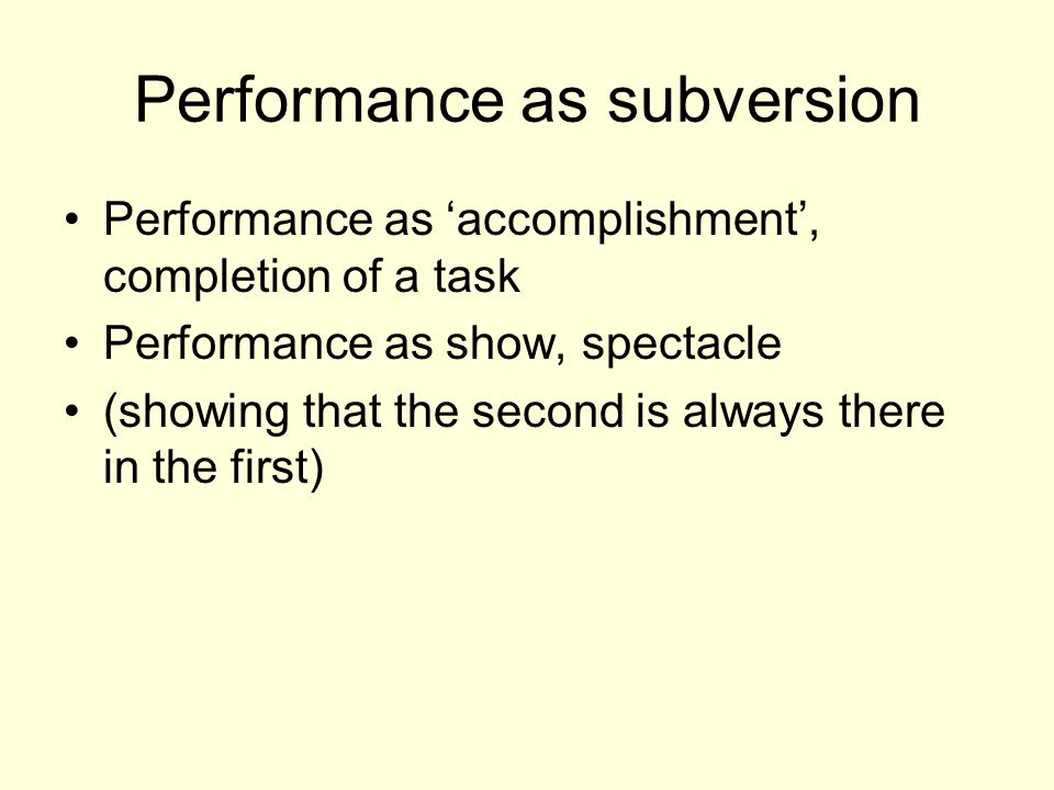 Performance as subversion Performance as 'accomplishment', completion of a task Performance as show, spectacle (showing that the second is always there in the first)
