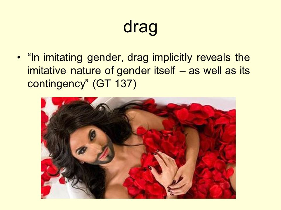 drag In imitating gender, drag implicitly reveals the imitative nature of gender itself – as well as its contingency (GT 137)