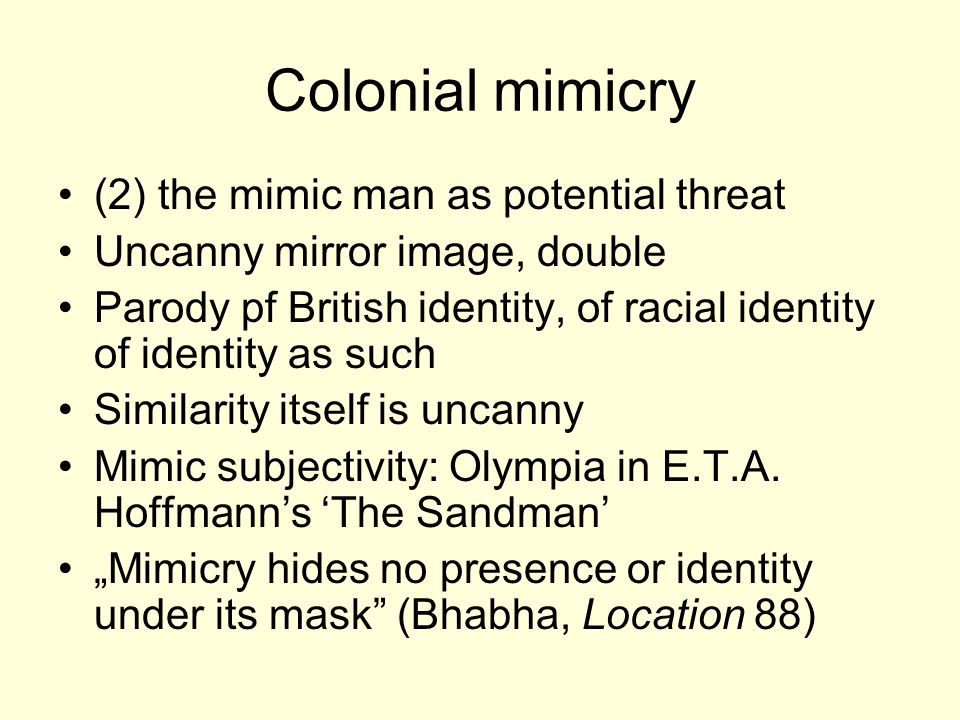Colonial mimicry (2) the mimic man as potential threat Uncanny mirror image, double Parody pf British identity, of racial identity of identity as such Similarity itself is uncanny Mimic subjectivity: Olympia in E.T.A.