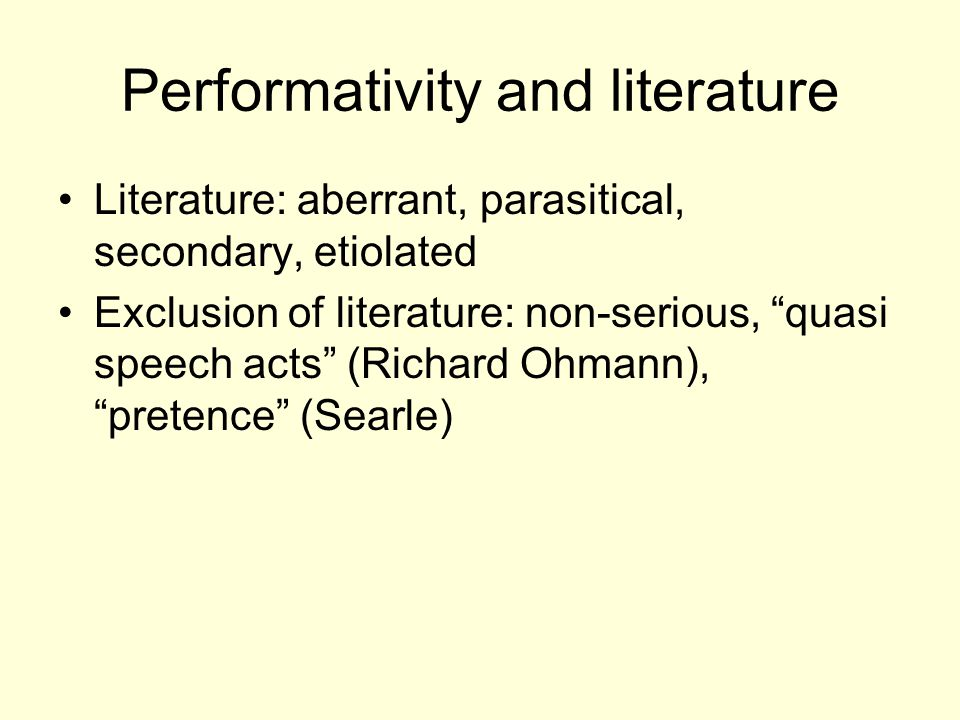 Performativity and literature Literature: aberrant, parasitical, secondary, etiolated Exclusion of literature: non-serious, quasi speech acts (Richard Ohmann), pretence (Searle)
