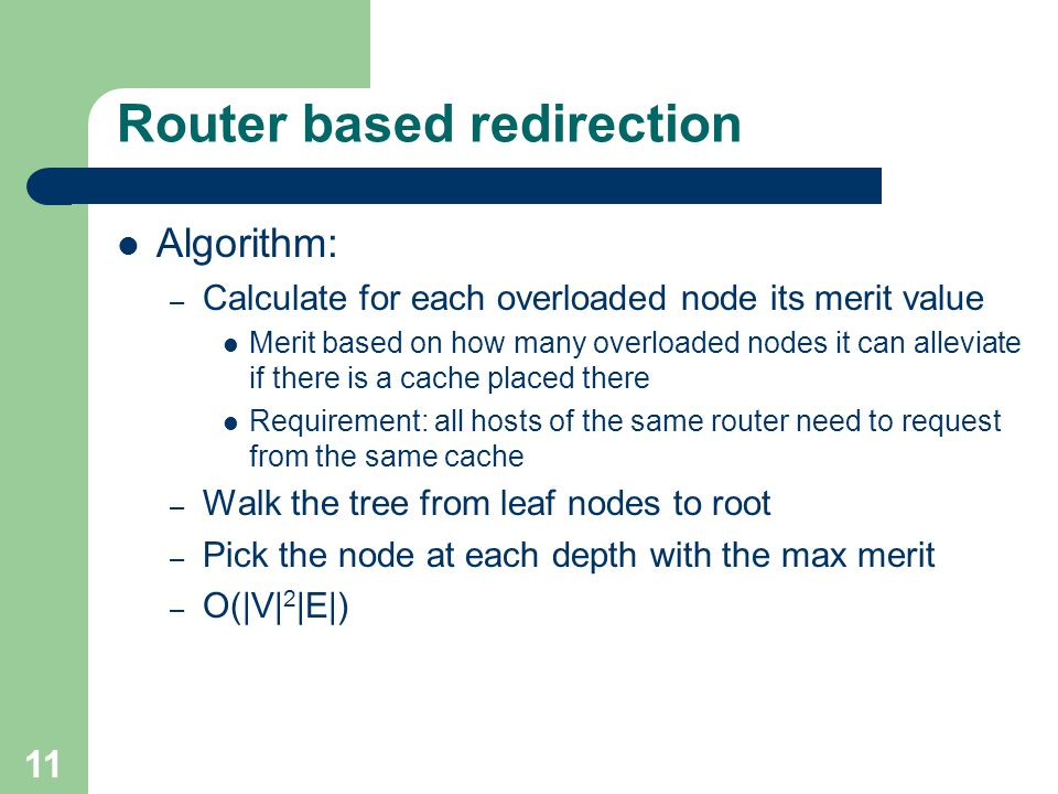 11 Router based redirection Algorithm: – Calculate for each overloaded node its merit value Merit based on how many overloaded nodes it can alleviate if there is a cache placed there Requirement: all hosts of the same router need to request from the same cache – Walk the tree from leaf nodes to root – Pick the node at each depth with the max merit – O(|V| 2 |E|)
