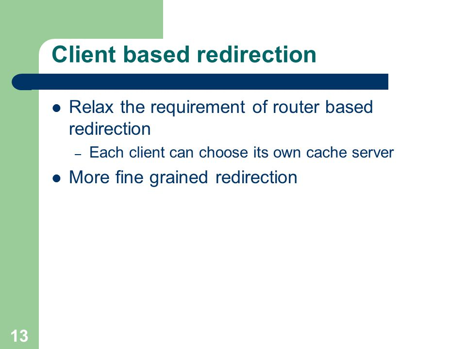 13 Client based redirection Relax the requirement of router based redirection – Each client can choose its own cache server More fine grained redirection