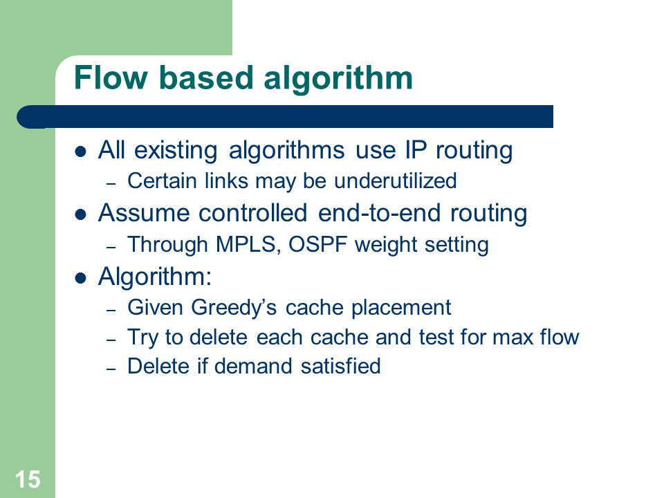 15 Flow based algorithm All existing algorithms use IP routing – Certain links may be underutilized Assume controlled end-to-end routing – Through MPLS, OSPF weight setting Algorithm: – Given Greedy's cache placement – Try to delete each cache and test for max flow – Delete if demand satisfied