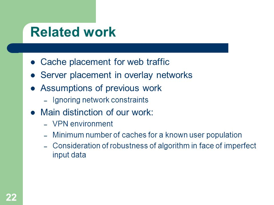 22 Related work Cache placement for web traffic Server placement in overlay networks Assumptions of previous work – Ignoring network constraints Main distinction of our work: – VPN environment – Minimum number of caches for a known user population – Consideration of robustness of algorithm in face of imperfect input data