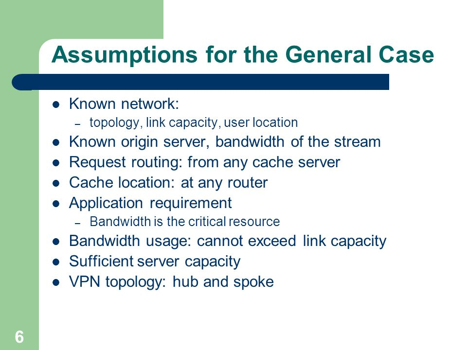 6 Assumptions for the General Case Known network: – topology, link capacity, user location Known origin server, bandwidth of the stream Request routing: from any cache server Cache location: at any router Application requirement – Bandwidth is the critical resource Bandwidth usage: cannot exceed link capacity Sufficient server capacity VPN topology: hub and spoke