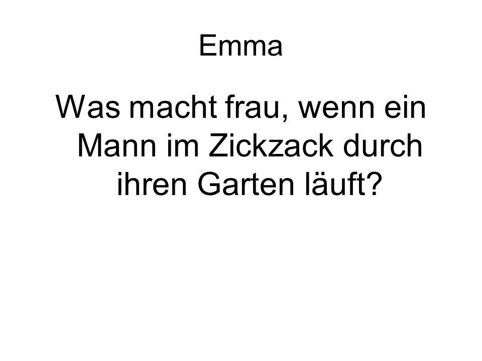 Emma Was macht frau, wenn ein Mann im Zickzack durch ihren Garten läuft?
