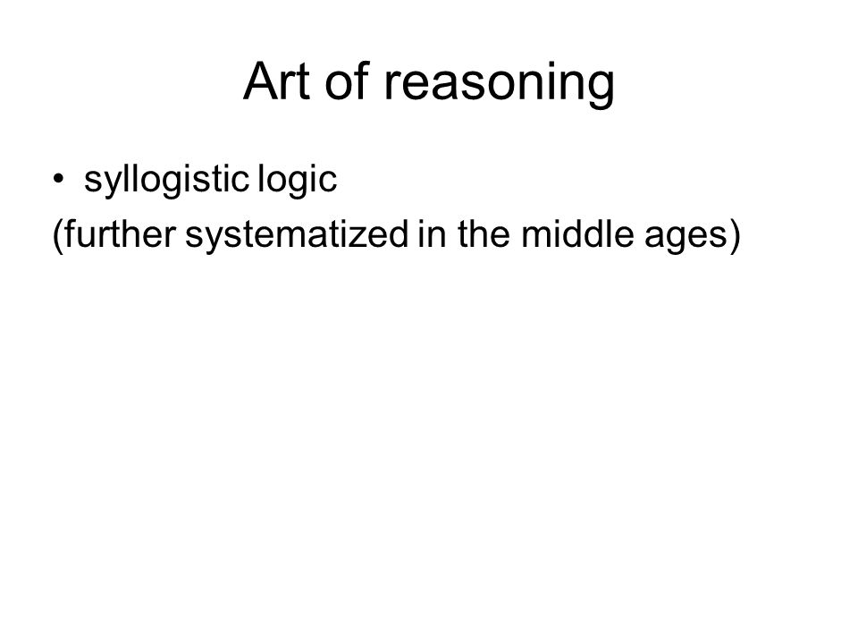 Art of reasoning syllogistic logic (further systematized in the middle ages)