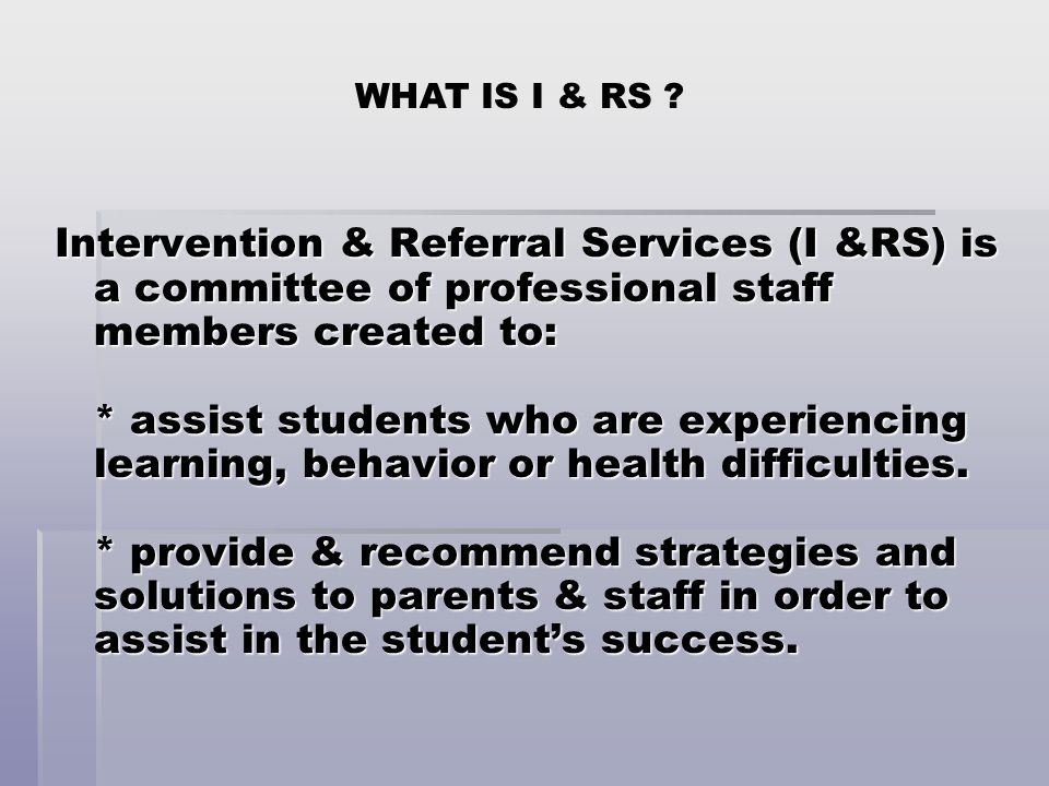 WHAT IS I & RS ? Intervention & Referral Services (I &RS) is a committee of professional staff members created to: * assist students who are experienc