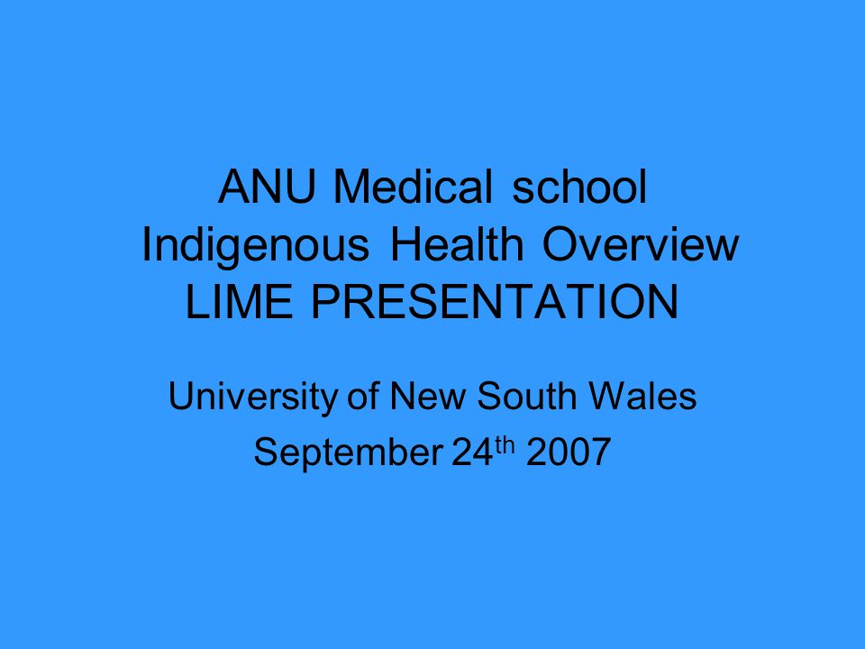 ANU Medical school Indigenous Health Overview LIME PRESENTATION University of New South Wales September 24 th 2007