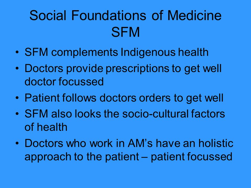 Social Foundations of Medicine SFM SFM complements Indigenous health Doctors provide prescriptions to get well doctor focussed Patient follows doctors