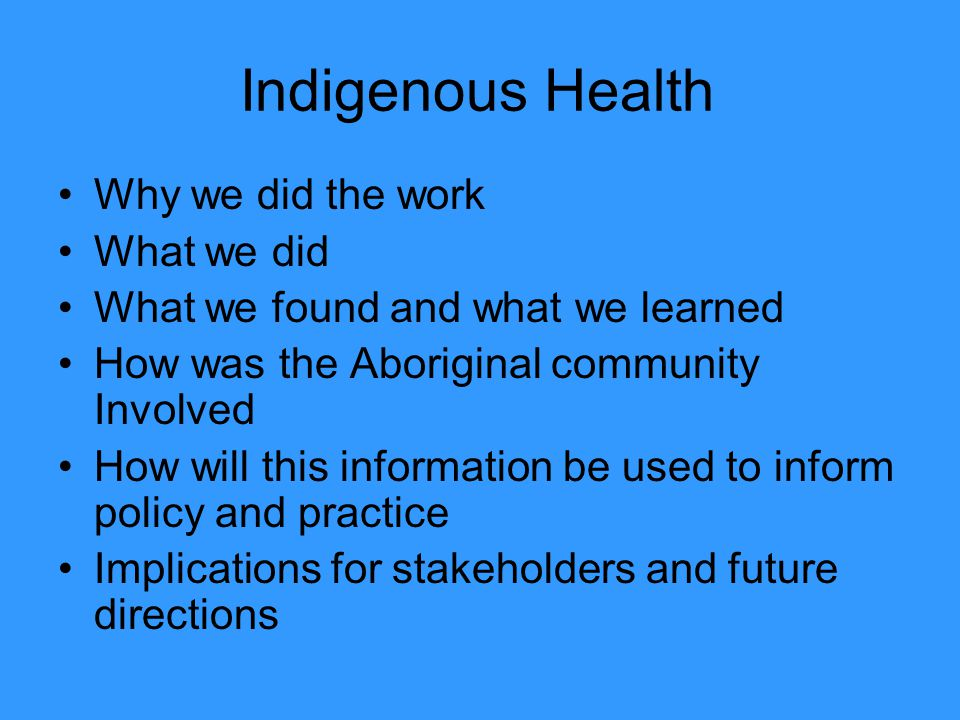 Indigenous Health Why we did the work What we did What we found and what we learned How was the Aboriginal community Involved How will this informatio