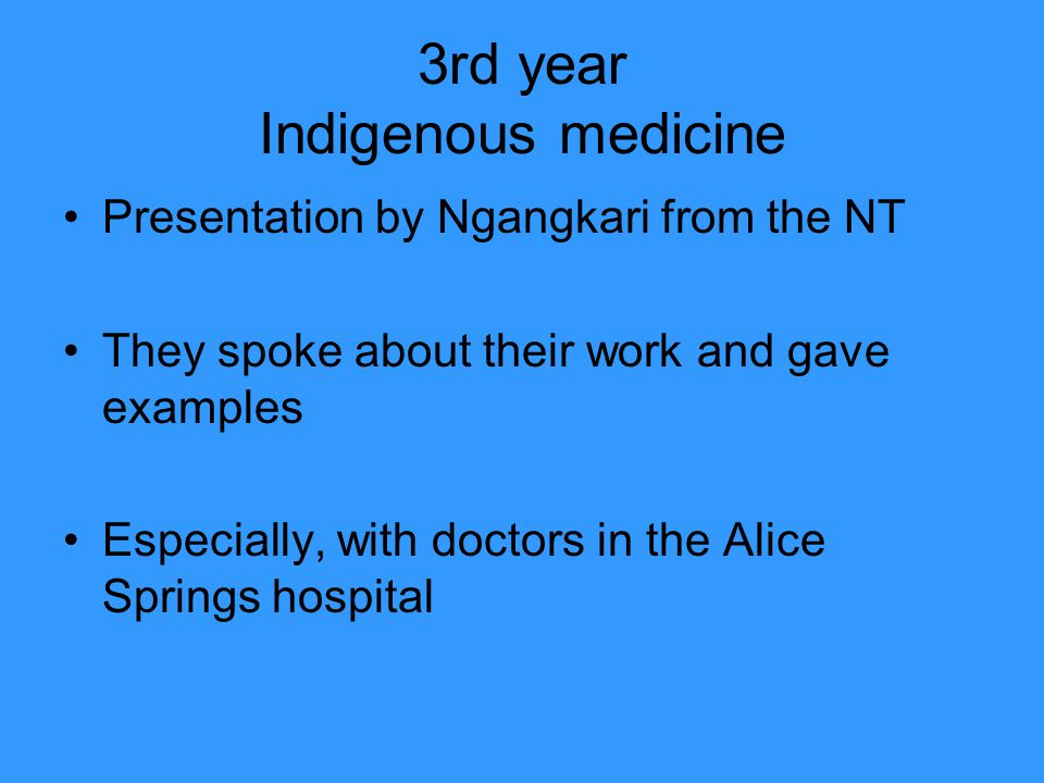 3rd year Indigenous medicine Presentation by Ngangkari from the NT They spoke about their work and gave examples Especially, with doctors in the Alice