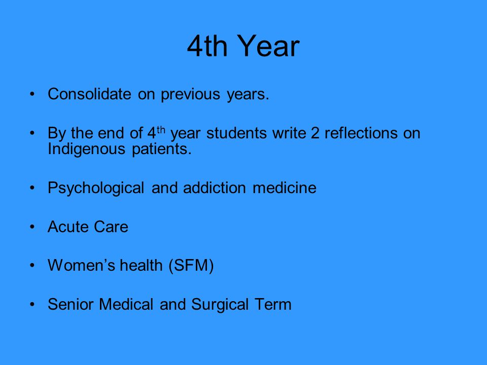 4th Year Consolidate on previous years. By the end of 4 th year students write 2 reflections on Indigenous patients. Psychological and addiction medic