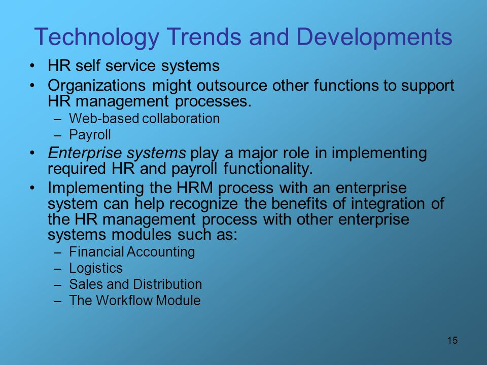 15 Technology Trends and Developments HR self service systems Organizations might outsource other functions to support HR management processes. –Web-b