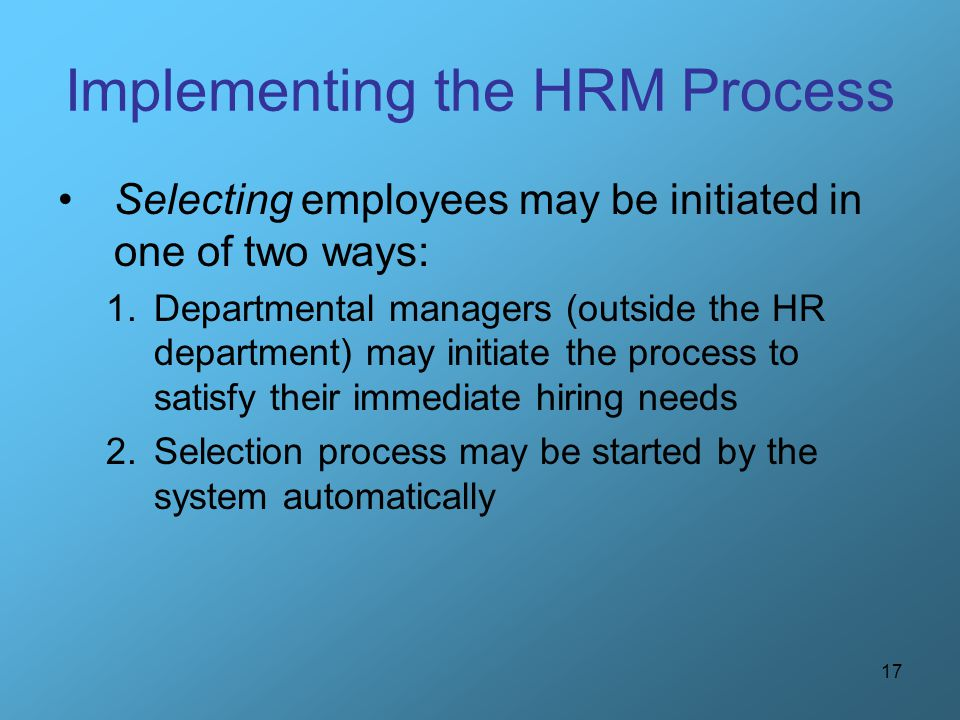 17 Implementing the HRM Process Selecting employees may be initiated in one of two ways: 1.Departmental managers (outside the HR department) may initi