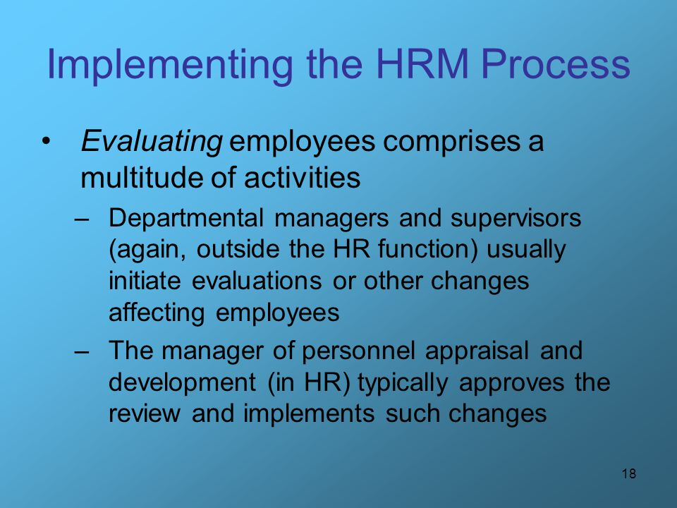 18 Implementing the HRM Process Evaluating employees comprises a multitude of activities –Departmental managers and supervisors (again, outside the HR