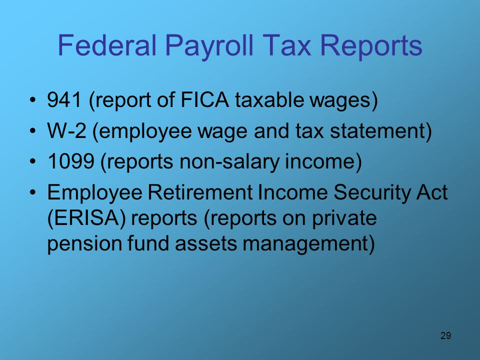 29 Federal Payroll Tax Reports 941 (report of FICA taxable wages) W-2 (employee wage and tax statement) 1099 (reports non-salary income) Employee Reti