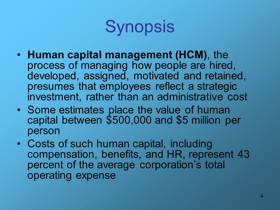 4 Synopsis Human capital management (HCM), the process of managing how people are hired, developed, assigned, motivated and retained, presumes that em