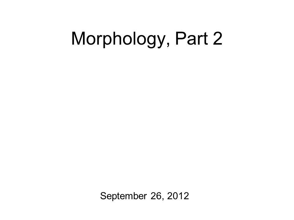 Morphology, Part 2 September 26, 2012
