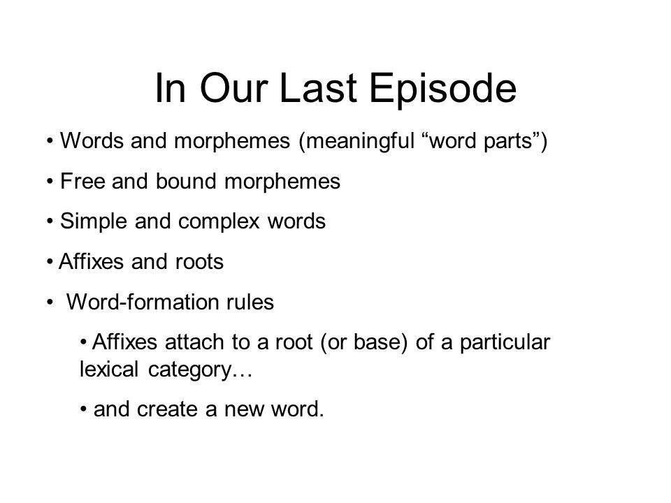 In Our Last Episode Words and morphemes (meaningful word parts ) Free and bound morphemes Simple and complex words Affixes and roots Word-formation rules Affixes attach to a root (or base) of a particular lexical category… and create a new word.