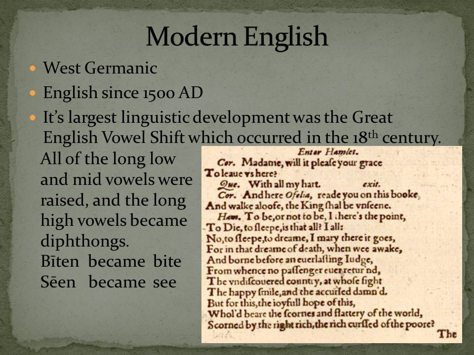 West Germanic English since 1500 AD It's largest linguistic development was the Great English Vowel Shift which occurred in the 18 th century. All of