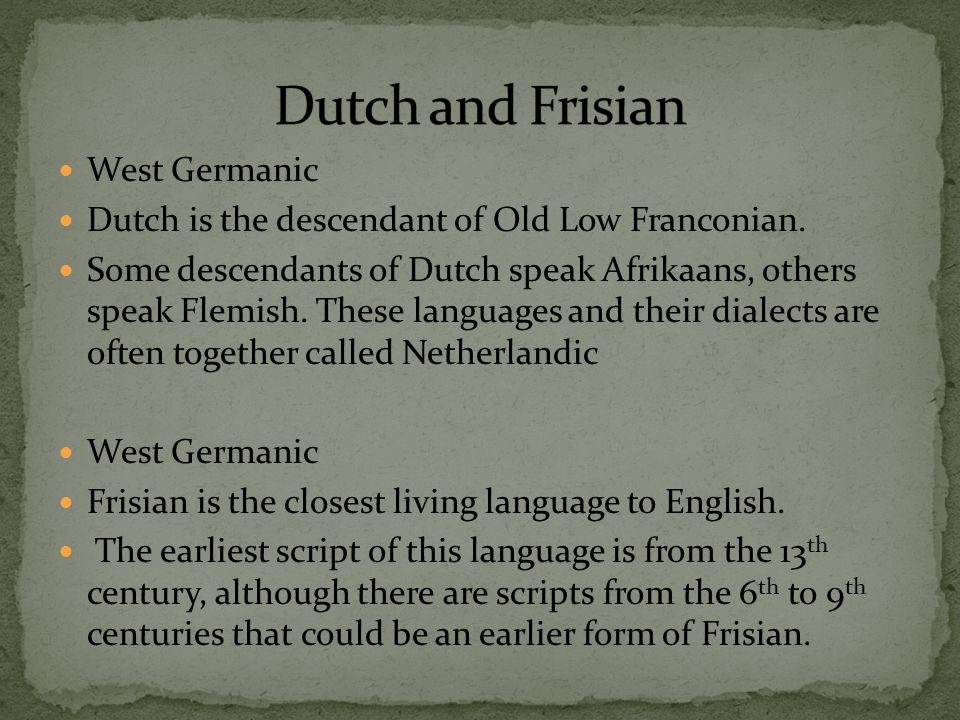 West Germanic Dutch is the descendant of Old Low Franconian. Some descendants of Dutch speak Afrikaans, others speak Flemish. These languages and thei
